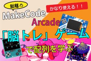 話題のMakeCode Arcade 「脳トレ」ゲームで配列を学ぶ